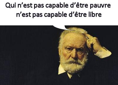 Citation de Victor Hugo - Qui n'est pas capable d'être pauvre n'est pas capable d'être libre